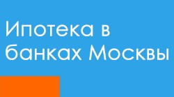 ипотечные кредиты в банках Москвы
